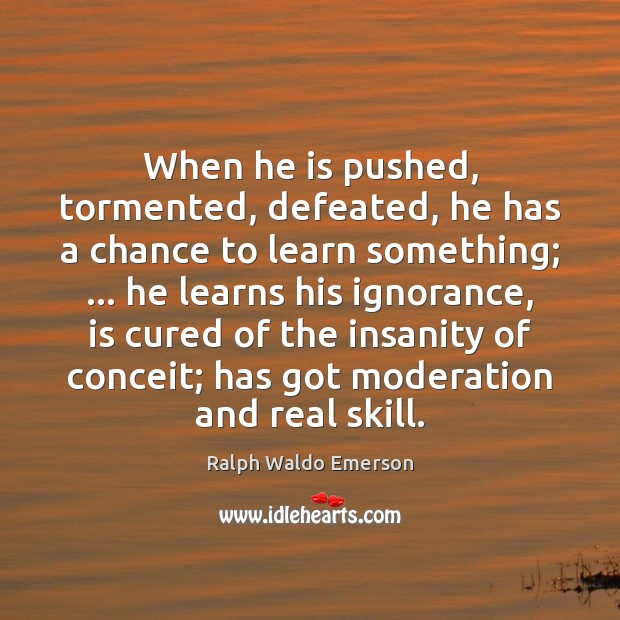 When he is pushed, tormented, defeated, he has a chance to learn Image