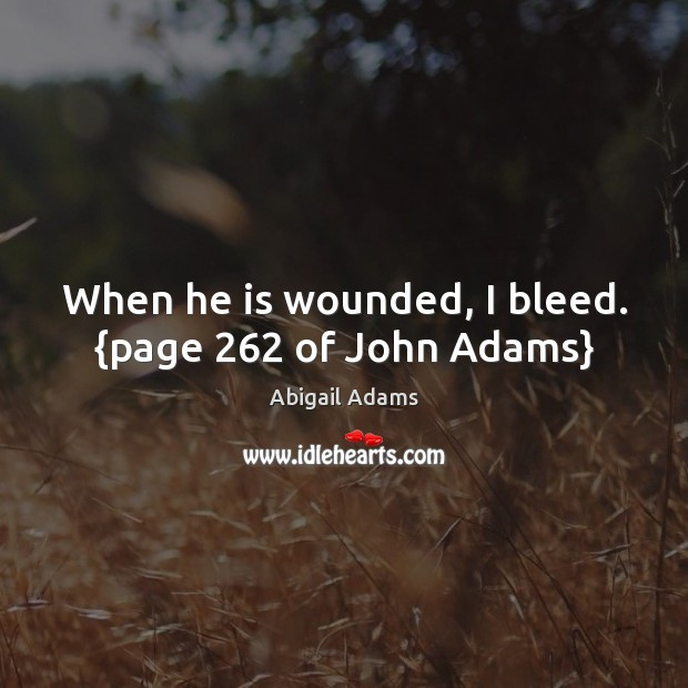 Image, When he is wounded, I bleed. {page 262 of John Adams}