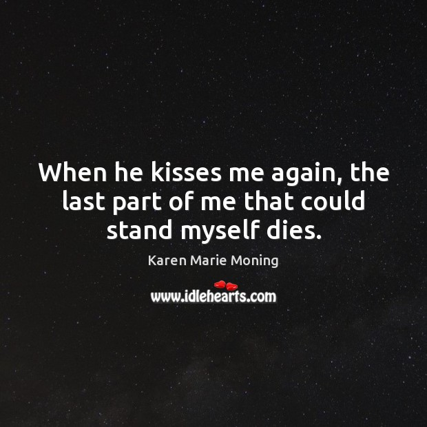 When he kisses me again, the last part of me that could stand myself dies. Image