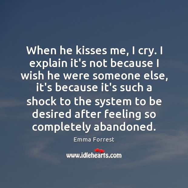 When he kisses me, I cry. I explain it's not because I Emma Forrest Picture Quote