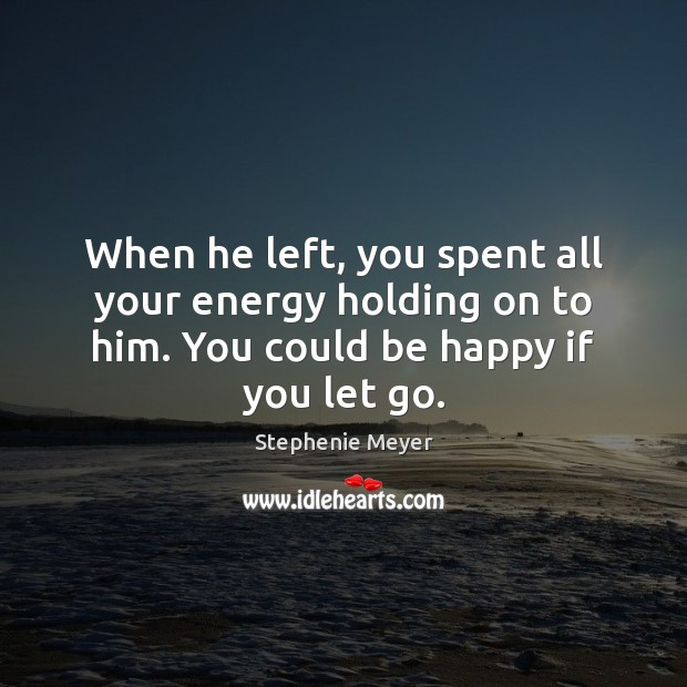 When he left, you spent all your energy holding on to him. Stephenie Meyer Picture Quote