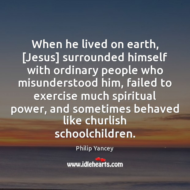 When he lived on earth, [Jesus] surrounded himself with ordinary people who Philip Yancey Picture Quote