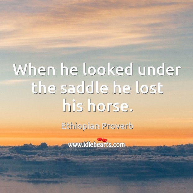 When he looked under the saddle he lost his horse. Ethiopian Proverbs Image
