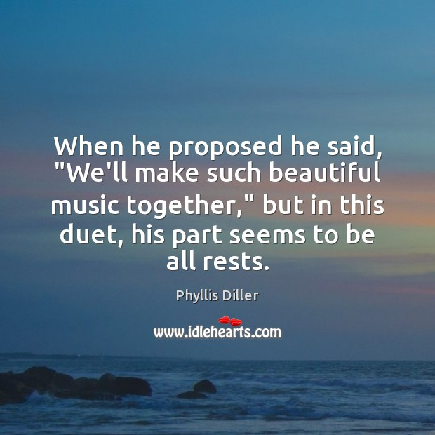 "Image, When he proposed he said, ""We'll make such beautiful music together,"" but"