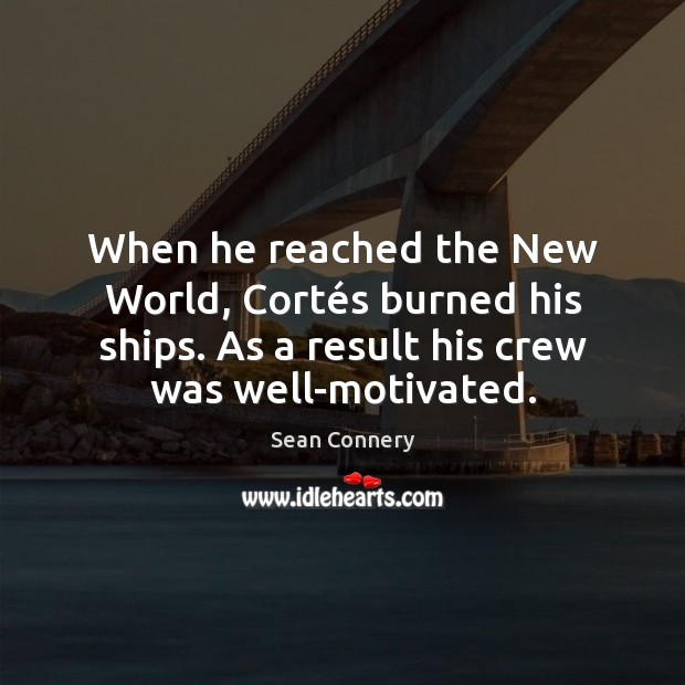 When he reached the New World, Cortés burned his ships. As Sean Connery Picture Quote