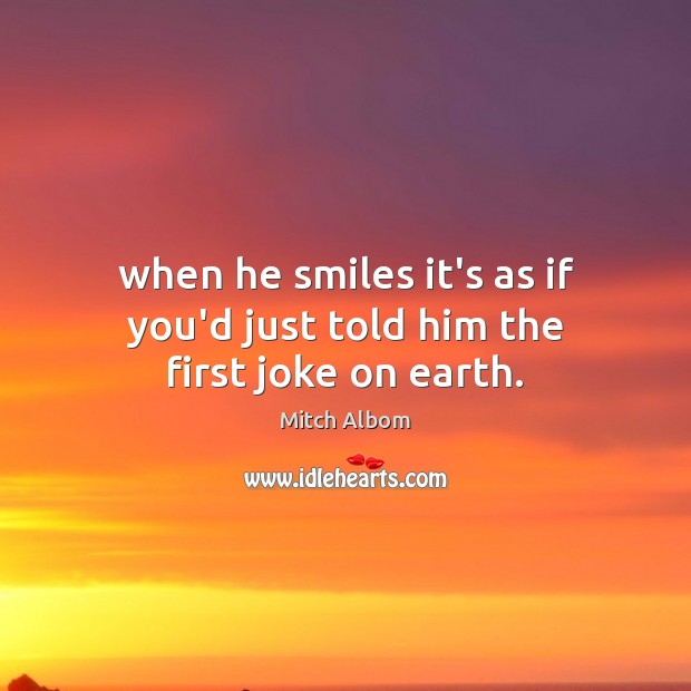 When he smiles it's as if you'd just told him the first joke on earth. Mitch Albom Picture Quote