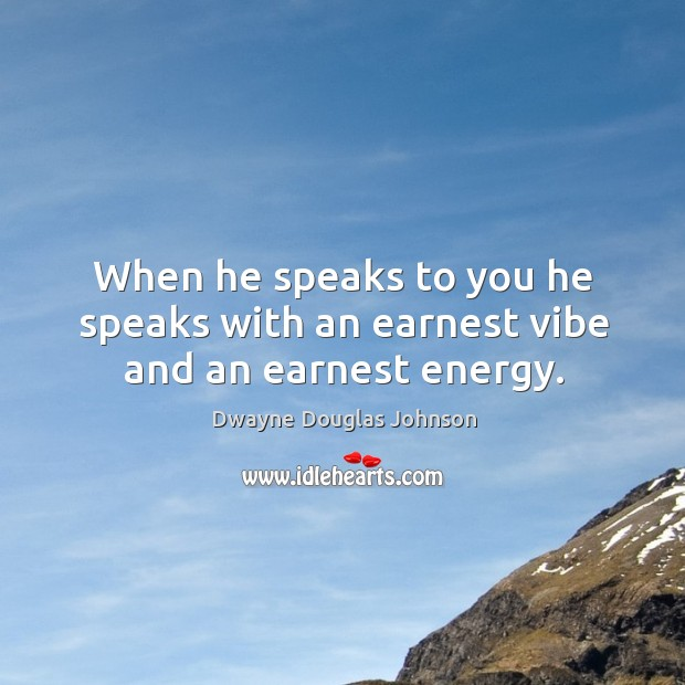 When he speaks to you he speaks with an earnest vibe and an earnest energy. Dwayne Douglas Johnson Picture Quote