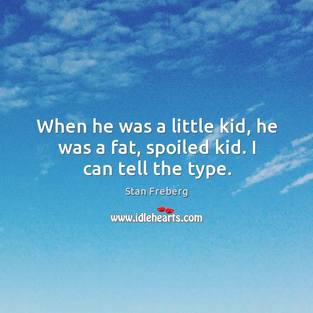 When he was a little kid, he was a fat, spoiled kid. I can tell the type. Image
