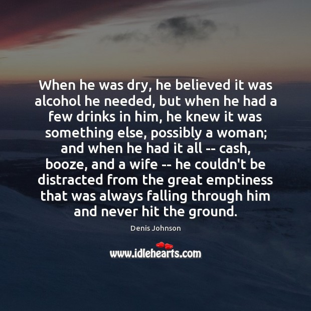 When he was dry, he believed it was alcohol he needed, but Denis Johnson Picture Quote