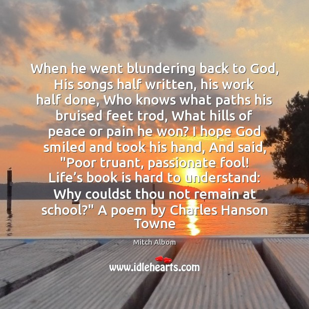 When he went blundering back to God, His songs half written, his Image