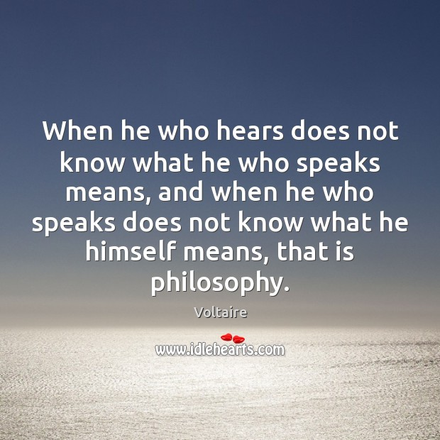 When he who hears does not know what he who speaks means, Voltaire Picture Quote