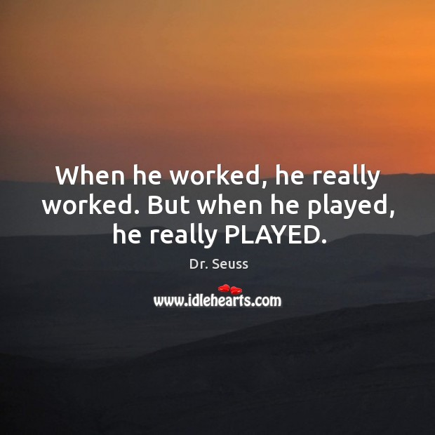 When he worked, he really worked. But when he played, he really PLAYED. Image