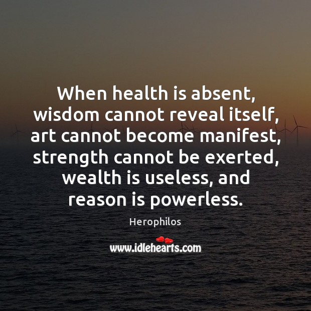 When health is absent, wisdom cannot reveal itself, art cannot become manifest, Wealth Quotes Image