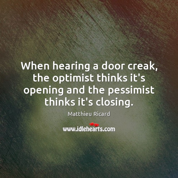 When hearing a door creak, the optimist thinks it's opening and the Matthieu Ricard Picture Quote