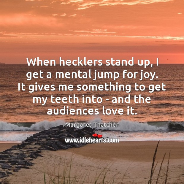 When hecklers stand up, I get a mental jump for joy. It Image