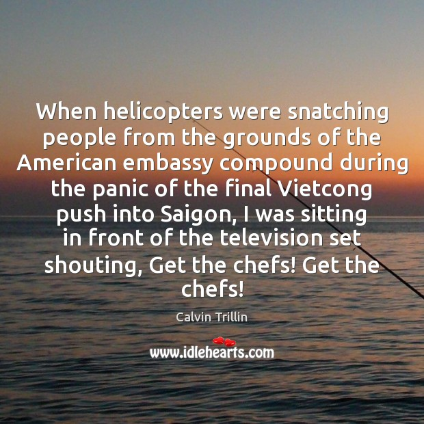 When helicopters were snatching people from the grounds of the American embassy Calvin Trillin Picture Quote
