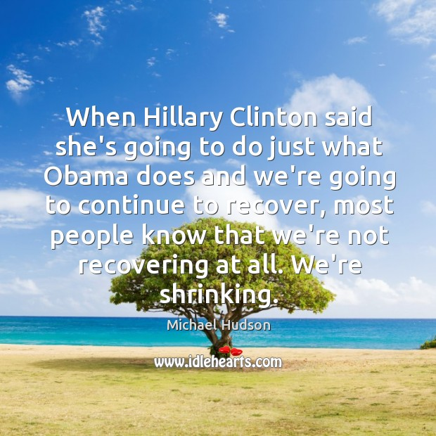 When Hillary Clinton said she's going to do just what Obama does Michael Hudson Picture Quote