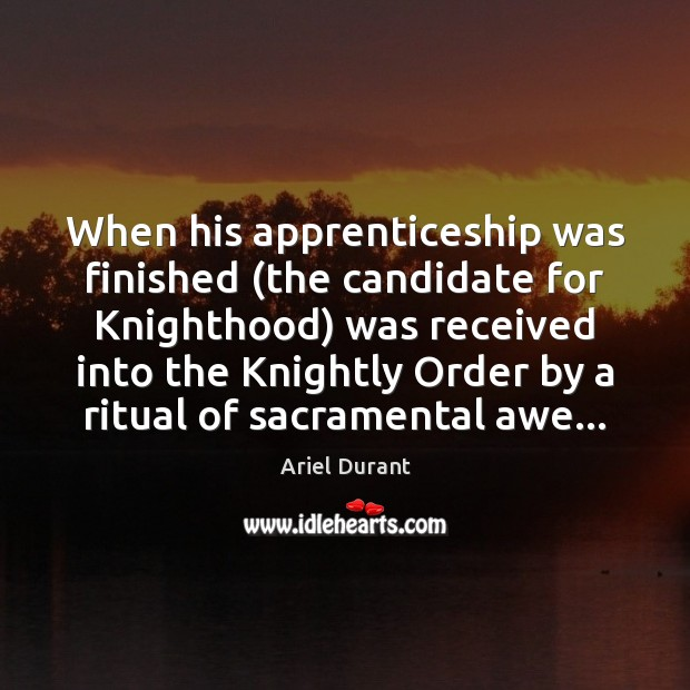 When his apprenticeship was finished (the candidate for Knighthood) was received into Ariel Durant Picture Quote
