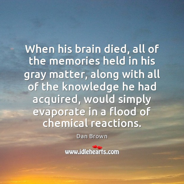 When his brain died, all of the memories held in his gray Dan Brown Picture Quote
