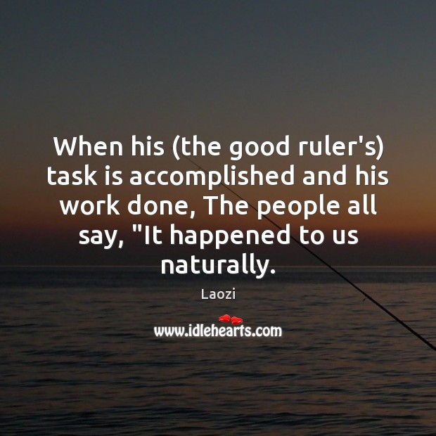 Image, When his (the good ruler's) task is accomplished and his work done,