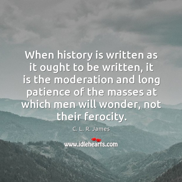When history is written as it ought to be written, it is C. L. R. James Picture Quote