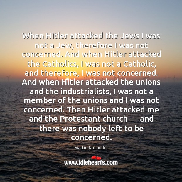 When hitler attacked the jews I was not a jew, therefore I was not concerned. Image