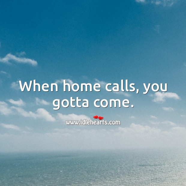 When home calls, you gotta come. Stay Safe Quotes Image