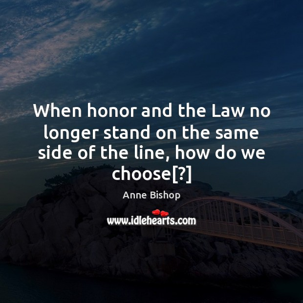 When honor and the Law no longer stand on the same side of the line, how do we choose[?] Image