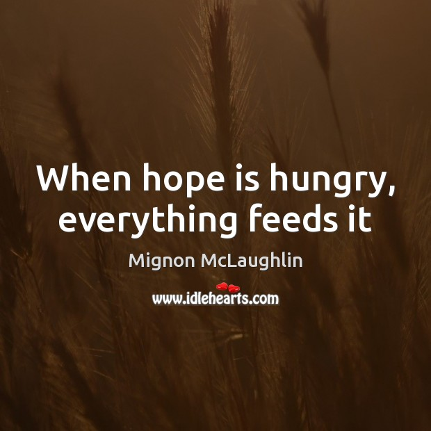 When hope is hungry, everything feeds it Mignon McLaughlin Picture Quote