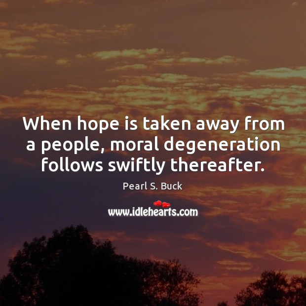 When hope is taken away from a people, moral degeneration follows swiftly thereafter. Pearl S. Buck Picture Quote