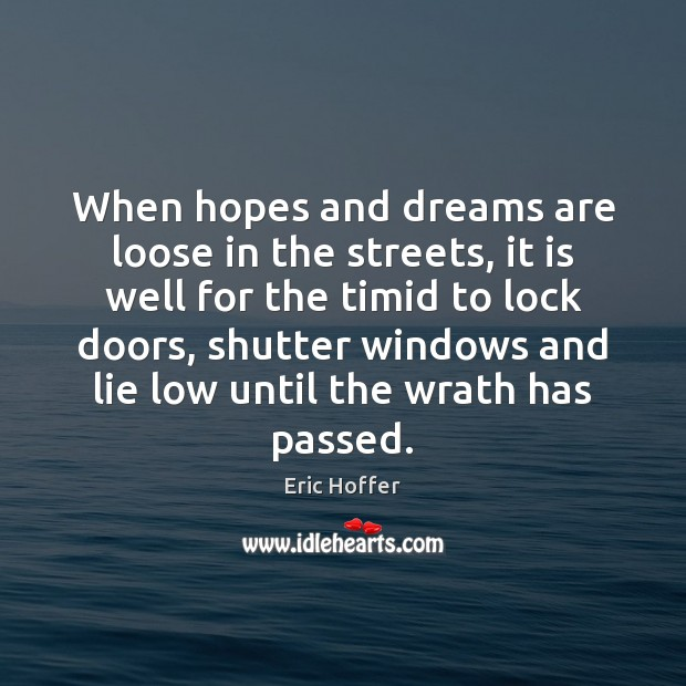 When hopes and dreams are loose in the streets, it is well Eric Hoffer Picture Quote