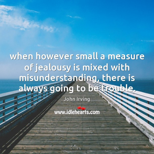 When however small a measure of jealousy is mixed with misunderstanding, there Jealousy Quotes Image