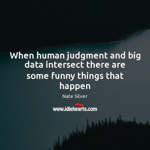 When human judgment and big data intersect there are some funny things that happen Nate Silver Picture Quote