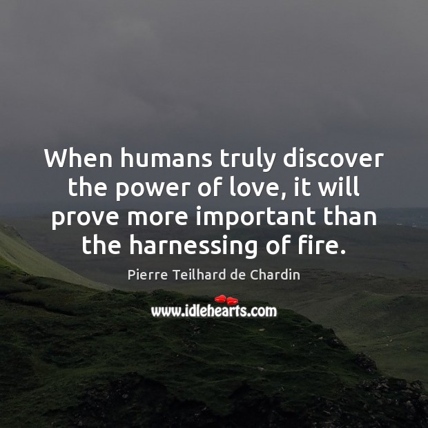 When humans truly discover the power of love, it will prove more Image