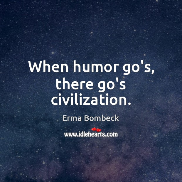Image, When humor go's, there go's civilization.