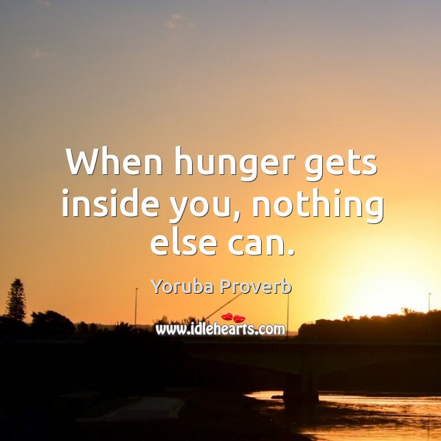 When hunger gets inside you, nothing else can. Yoruba Proverbs Image