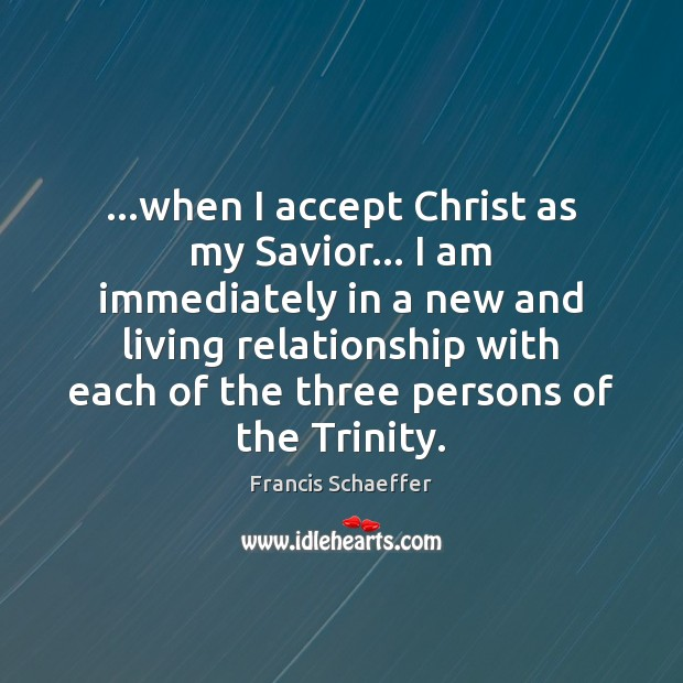 …when I accept Christ as my Savior… I am immediately in a Francis Schaeffer Picture Quote