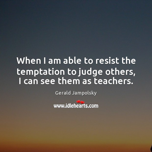 When I am able to resist the temptation to judge others, I can see them as teachers. Image