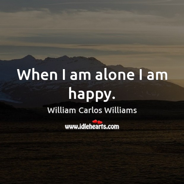 When I am alone I am happy. William Carlos Williams Picture Quote