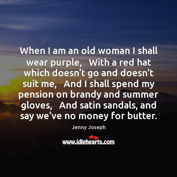 When I am an old woman I shall wear purple,   With a Image