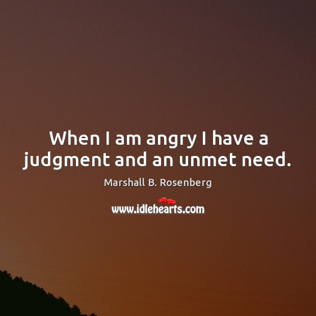 When I am angry I have a judgment and an unmet need. Marshall B. Rosenberg Picture Quote