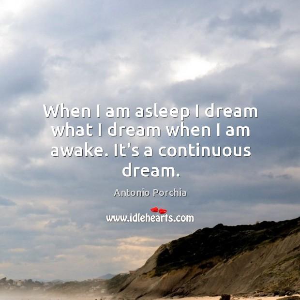 When I am asleep I dream what I dream when I am awake. It's a continuous dream. Image