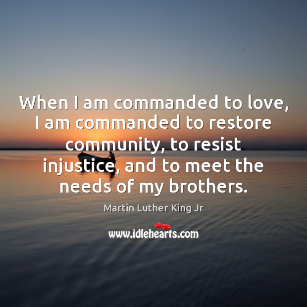 When I am commanded to love, I am commanded to restore community, Martin Luther King Jr Picture Quote
