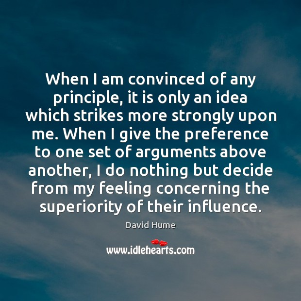 When I am convinced of any principle, it is only an idea Image