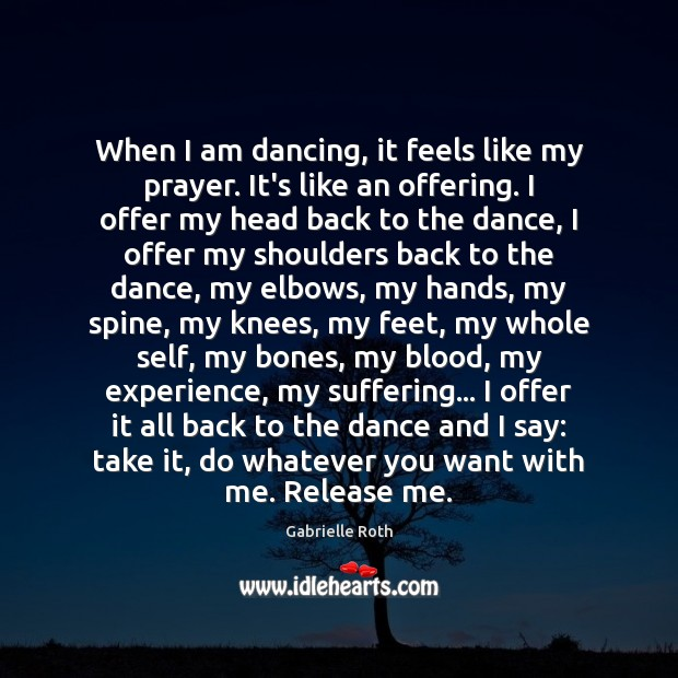 When I am dancing, it feels like my prayer. It's like an Gabrielle Roth Picture Quote