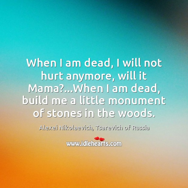 Image, When I am dead, I will not hurt anymore, will it Mama?…