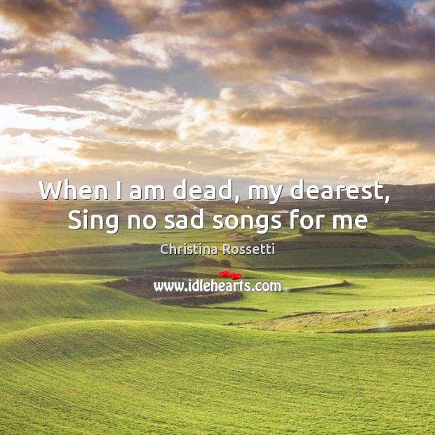 When I am dead, my dearest,  Sing no sad songs for me Christina Rossetti Picture Quote