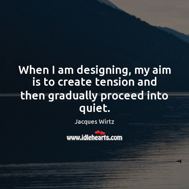 When I am designing, my aim is to create tension and then gradually proceed into quiet. Image