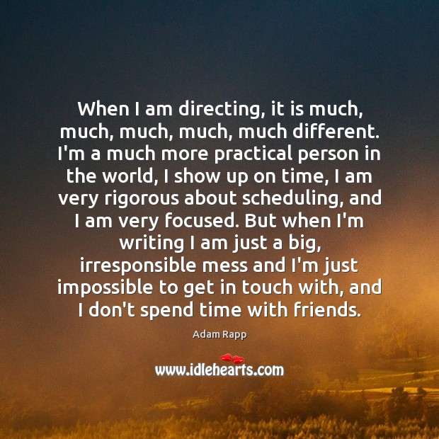 When I am directing, it is much, much, much, much, much different. Image