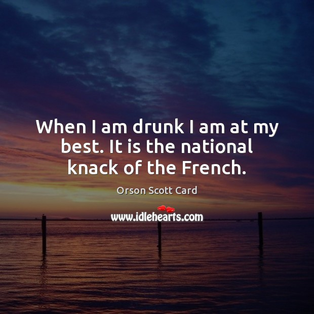 When I am drunk I am at my best. It is the national knack of the French. Orson Scott Card Picture Quote